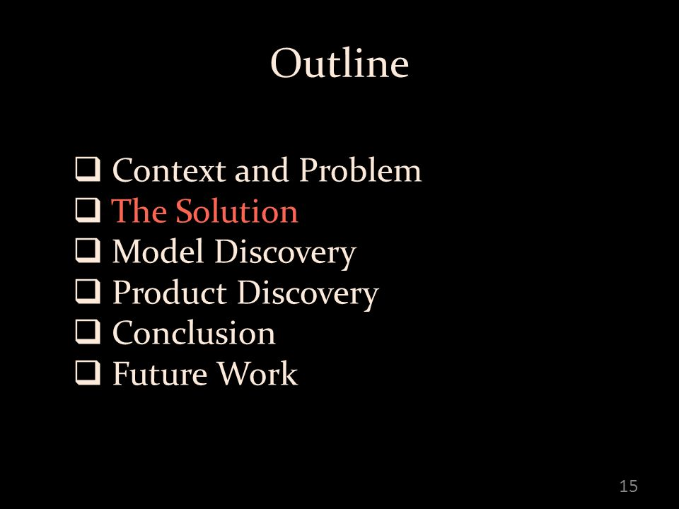 Outline Context and Problem The Solution Model Discovery Product Discovery Conclusion Future Work 15