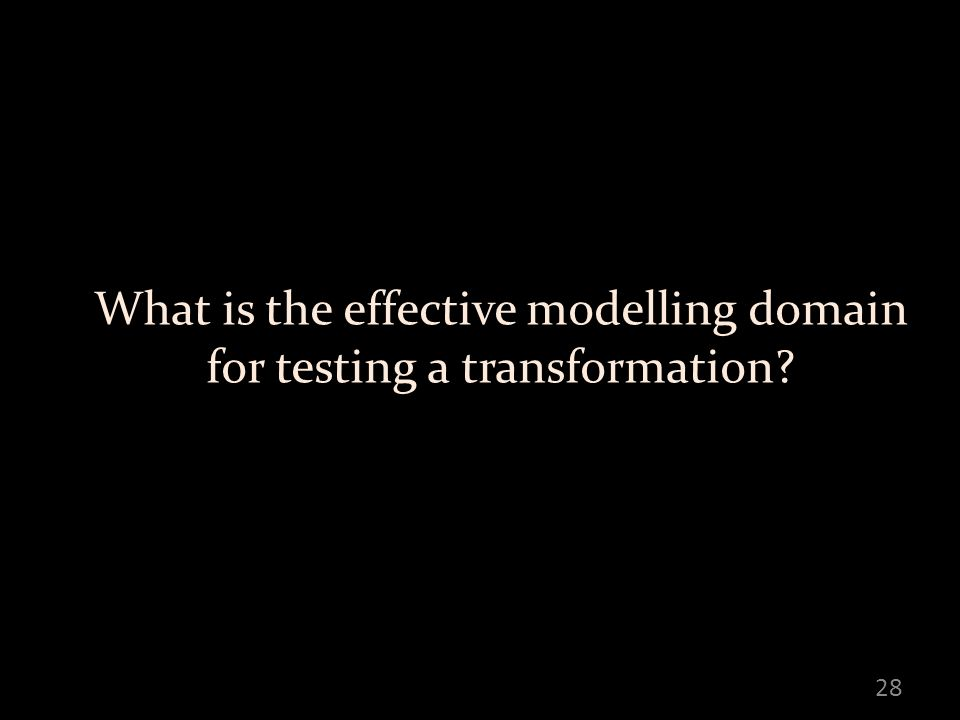 What is the effective modelling domain for testing a transformation 28
