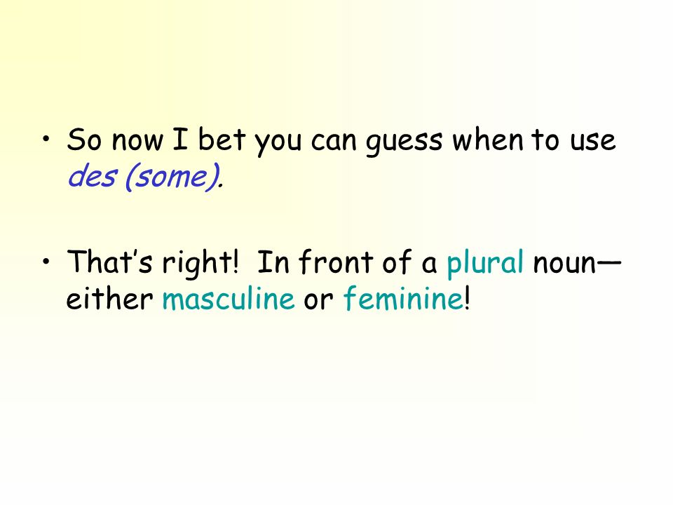 So now I bet you can guess when to use des (some). Thats right! In front of a plural noun either masculine or feminine!