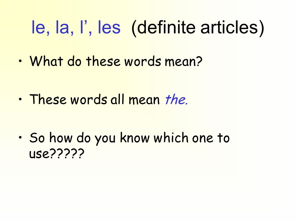 le, la, l, les (definite articles) What do these words mean? These words all mean the. So how do you know which one to use?????