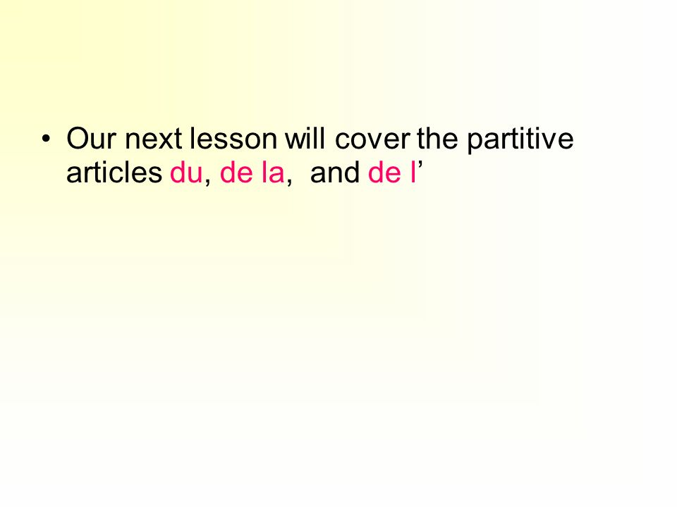 Our next lesson will cover the partitive articles du, de la, and de l