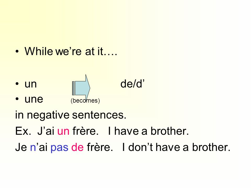 While were at it…. un de/d une (becomes) in negative sentences. Ex. Jai un frère. I have a brother. Je nai pas de frère. I dont have a brother.