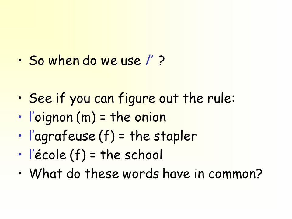 So when do we use l ? See if you can figure out the rule: loignon (m) = the onion lagrafeuse (f) = the stapler lécole (f) = the school What do these w