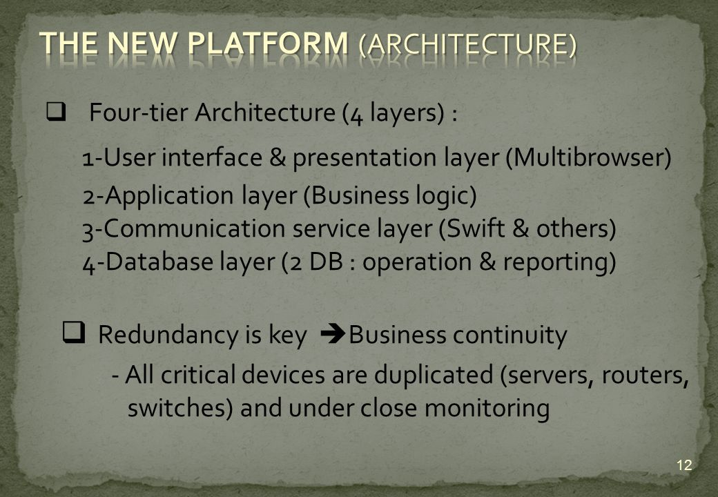 Four-tier Architecture (4 layers) : 1-User interface & presentation layer (Multibrowser) 2-Application layer (Business logic) 3-Communication service layer (Swift & others) 4-Database layer (2 DB : operation & reporting) Redundancy is key Business continuity - All critical devices are duplicated (servers, routers, switches) and under close monitoring 12