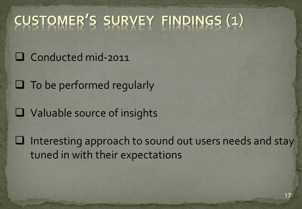 Conducted mid-2011 To be performed regularly Valuable source of insights Interesting approach to sound out users needs and stay tuned in with their expectations 17