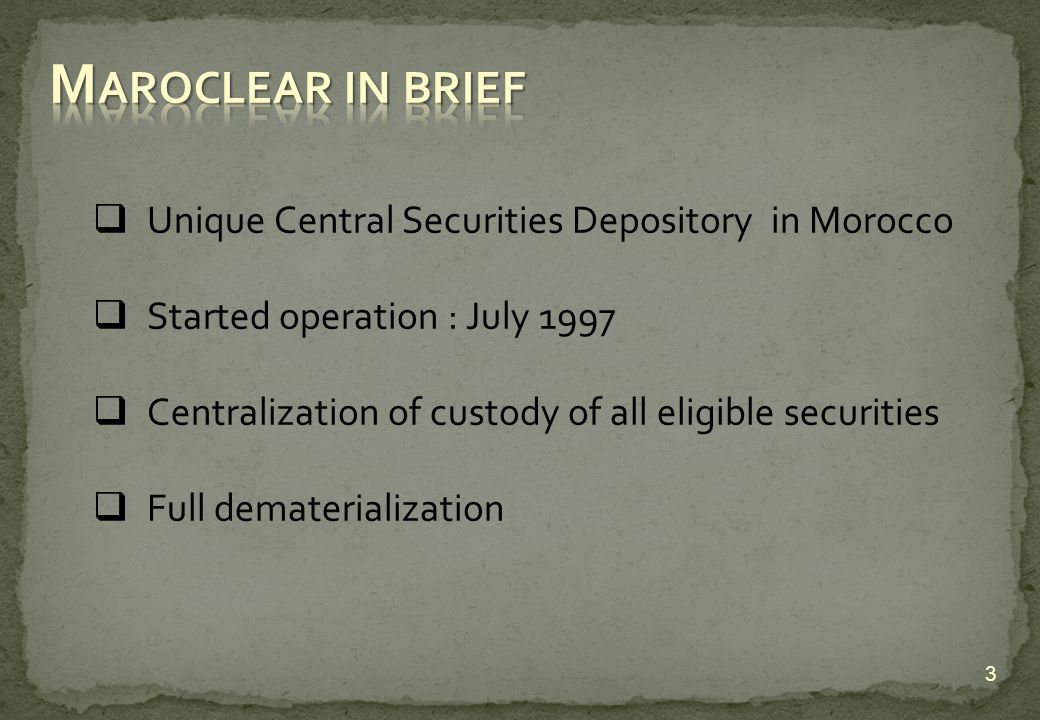 Unique Central Securities Depository in Morocco Started operation : July 1997 Centralization of custody of all eligible securities Full dematerialization 3
