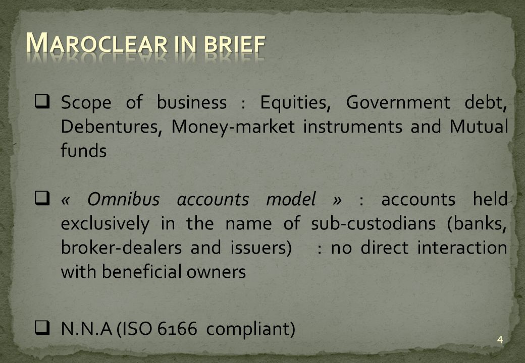 Scope of business : Equities, Government debt, Debentures, Money-market instruments and Mutual funds « Omnibus accounts model » : accounts held exclusively in the name of sub-custodians (banks, broker-dealers and issuers) : no direct interaction with beneficial owners N.N.A (ISO 6166 compliant) 4