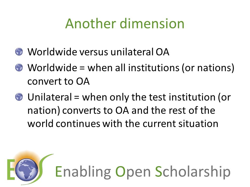 Enabling Open Scholarship Another dimension Worldwide versus unilateral OA Worldwide = when all institutions (or nations) convert to OA Unilateral = w