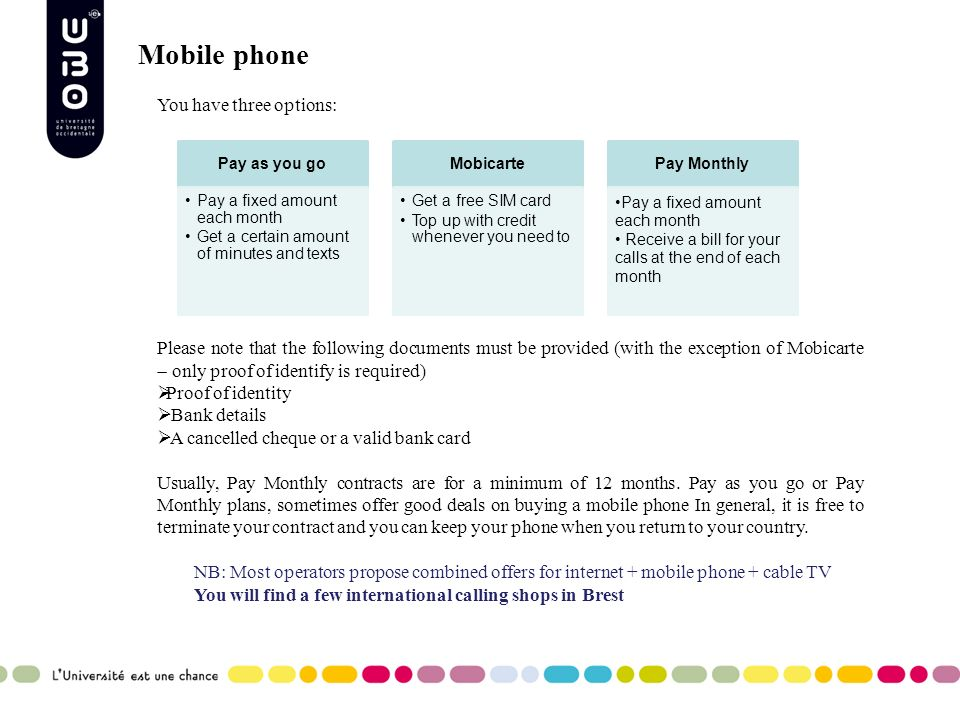 Mobile phone You have three options: Please note that the following documents must be provided (with the exception of Mobicarte only proof of identify is required) Proof of identity Bank details A cancelled cheque or a valid bank card Usually, Pay Monthly contracts are for a minimum of 12 months.