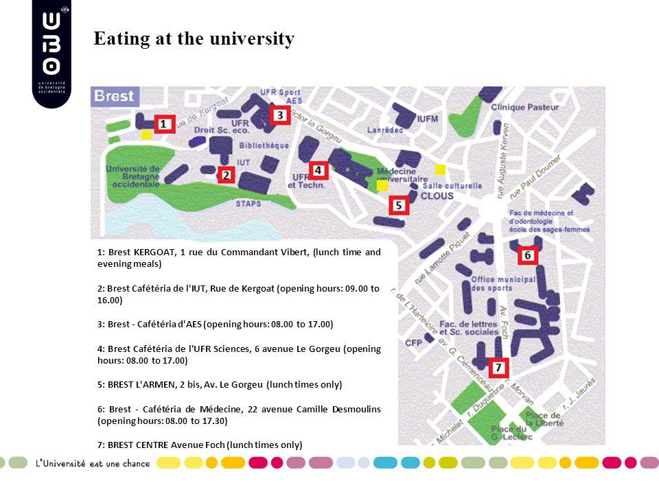 Eating at the university 1: Brest KERGOAT, 1 rue du Commandant Vibert, (lunch time and evening meals) 2: Brest Cafétéria de l IUT, Rue de Kergoat (opening hours: 09.00 to 16.00) 3: Brest - Cafétéria d AES (opening hours: 08.00 to 17.00) 4: Brest Cafétéria de l UFR Sciences, 6 avenue Le Gorgeu (opening hours: 08.00 to 17.00) 5: BREST L ARMEN, 2 bis, Av.