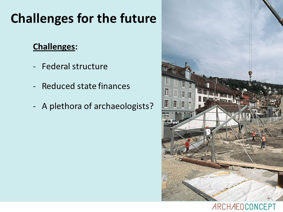 Challenges for the future Challenges: -Federal structure -Reduced state finances -A plethora of archaeologists