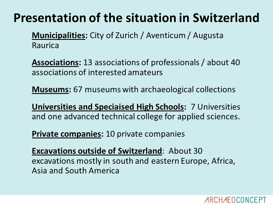 Presentation of the situation in Switzerland Municipalities: City of Zurich / Aventicum / Augusta Raurica Associations: 13 associations of professionals / about 40 associations of interested amateurs Museums: 67 museums with archaeological collections Universities and Speciaised High Schools: 7 Universities and one advanced technical college for applied sciences.