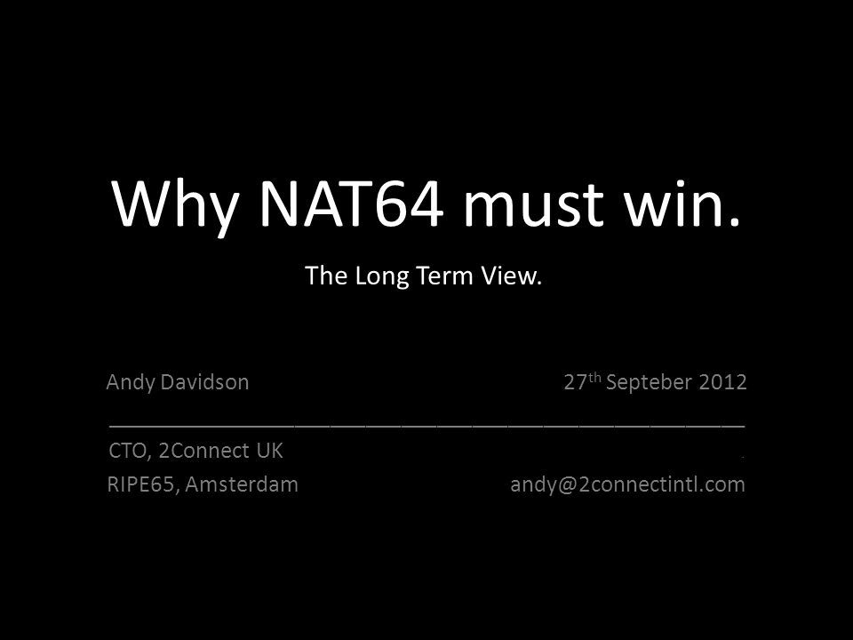 Why NAT64 must win. Andy Davidson 27 th Septeber 2012 ______________________________________________________ CTO, 2Connect UK. RIPE65, Amsterdam andy@