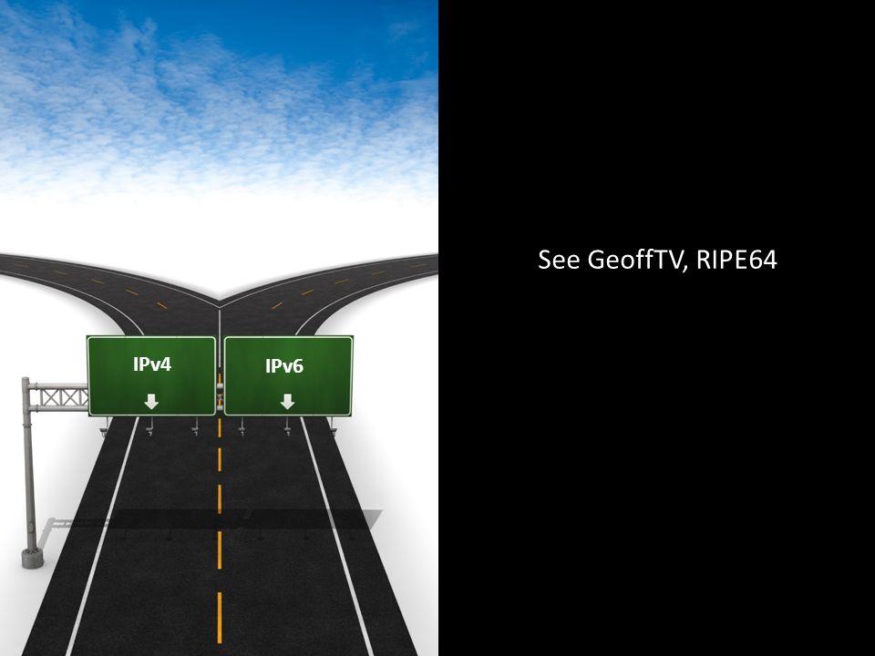 IPv4 IPv6 See GeoffTV, RIPE64