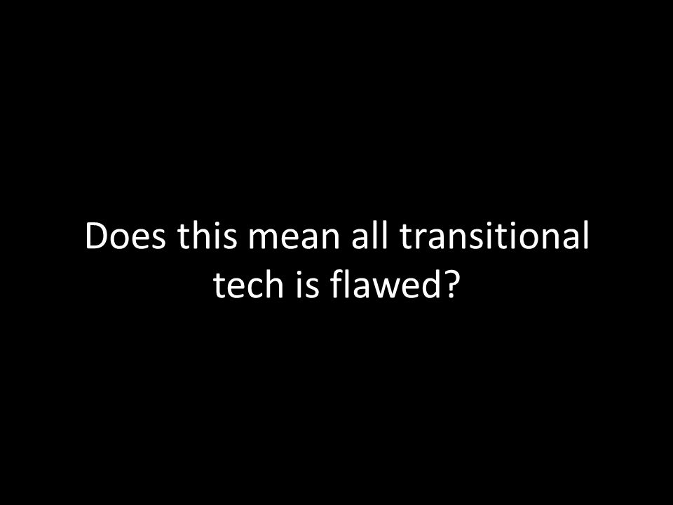 Does this mean all transitional tech is flawed