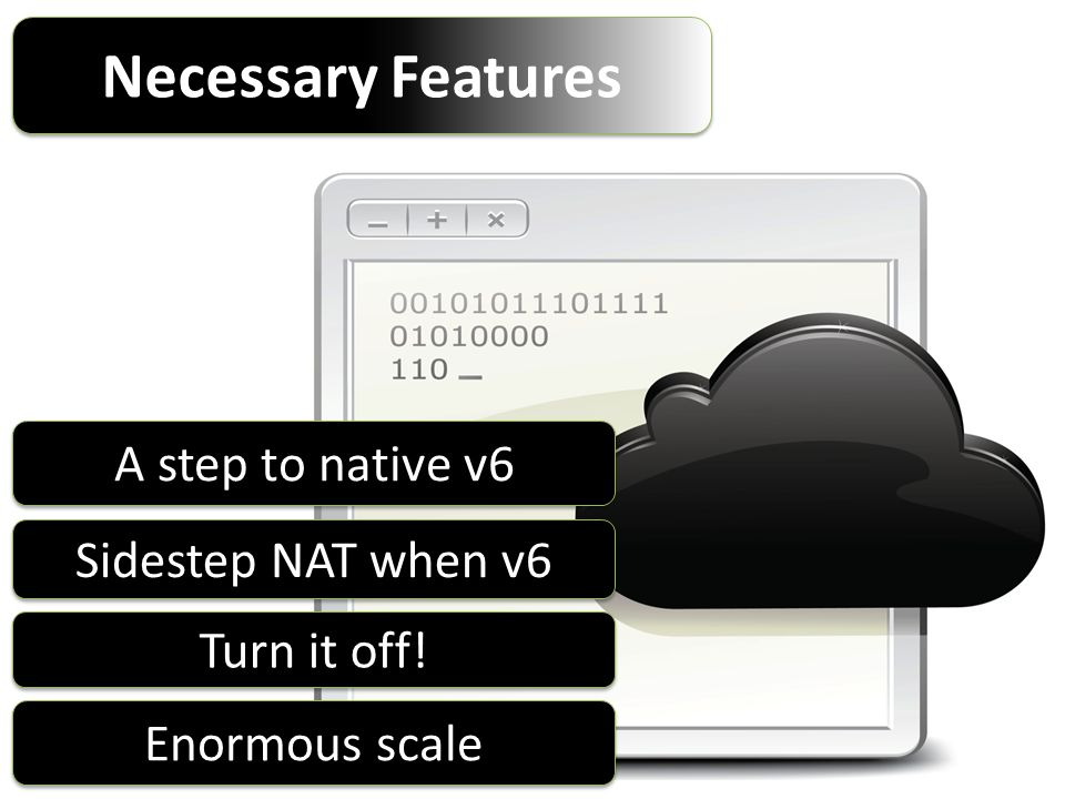 Necessary Features Sidestep NAT when v6 Turn it off! A step to native v6 Enormous scale