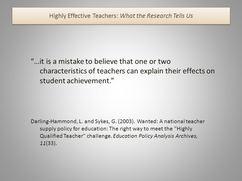 Highly Effective Teachers: What the Research Tells Us …it is a mistake to believe that one or two characteristics of teachers can explain their effects on student achievement.