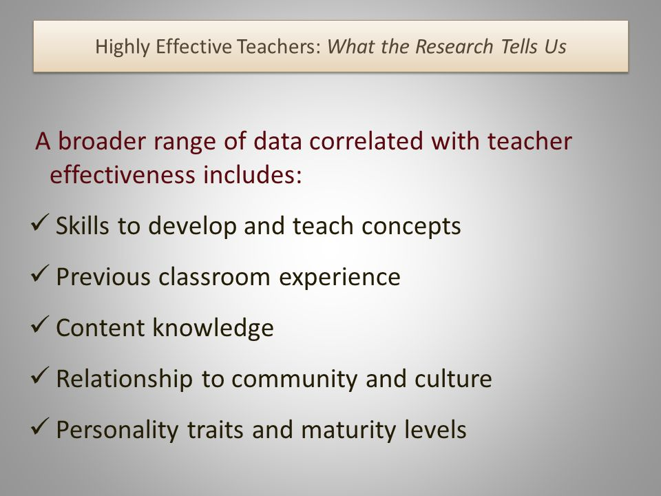 Highly Effective Teachers: What the Research Tells Us A broader range of data correlated with teacher effectiveness includes: Skills to develop and teach concepts Previous classroom experience Content knowledge Relationship to community and culture Personality traits and maturity levels