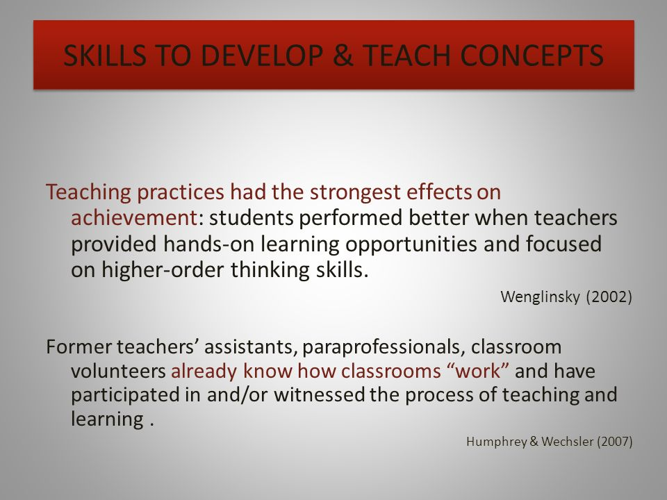 SKILLS TO DEVELOP & TEACH CONCEPTS Teaching practices had the strongest effects on achievement: students performed better when teachers provided hands-on learning opportunities and focused on higher-order thinking skills.