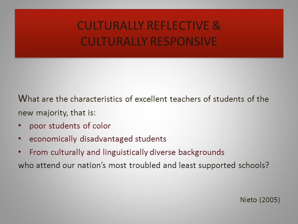 CULTURALLY REFLECTIVE & CULTURALLY RESPONSIVE W hat are the characteristics of excellent teachers of students of the new majority, that is: poor students of color economically disadvantaged students From culturally and linguistically diverse backgrounds who attend our nations most troubled and least supported schools.