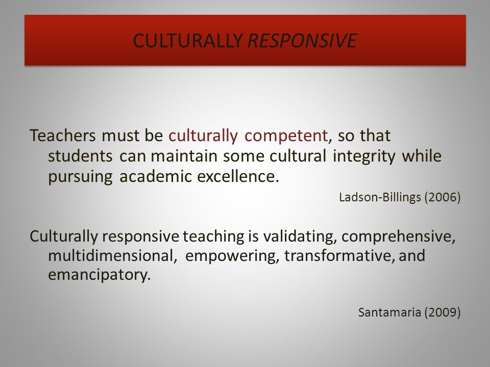 CULTURALLY RESPONSIVE Teachers must be culturally competent, so that students can maintain some cultural integrity while pursuing academic excellence.