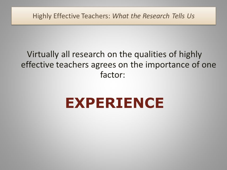 Highly Effective Teachers: What the Research Tells Us Virtually all research on the qualities of highly effective teachers agrees on the importance of one factor: EXPERIENCE