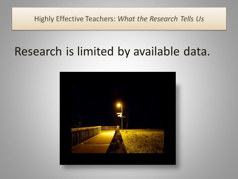 Highly Effective Teachers: What the Research Tells Us Research is limited by available data.