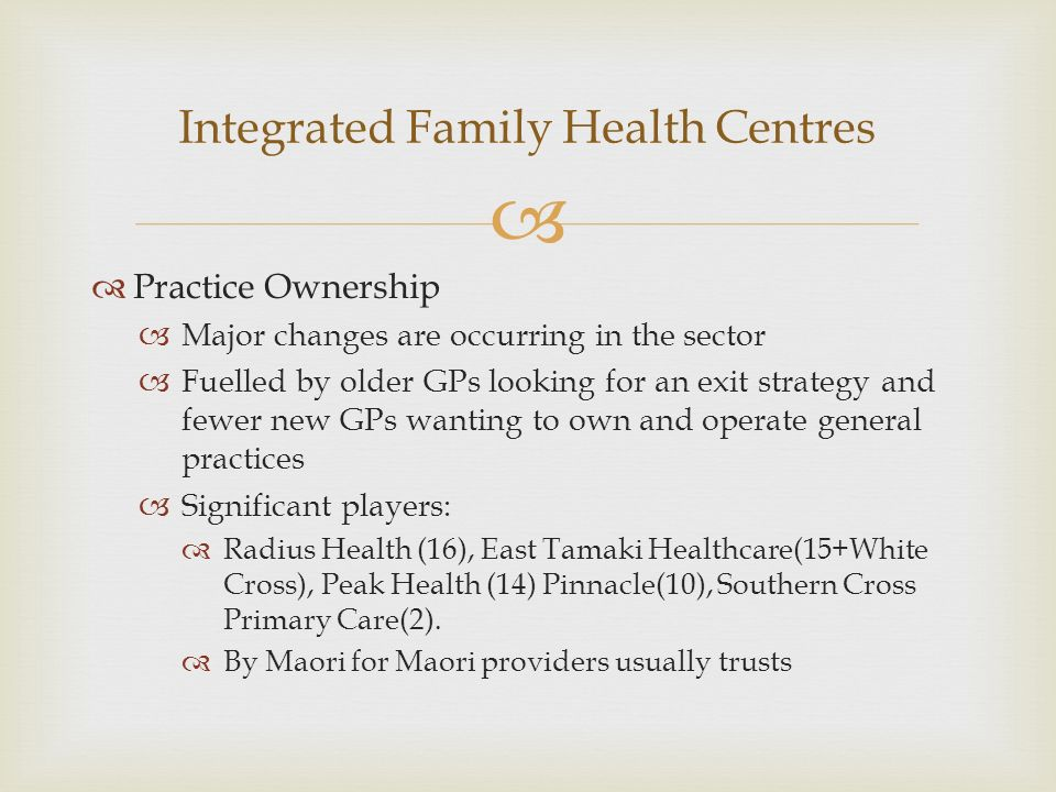 Practice Ownership Major changes are occurring in the sector Fuelled by older GPs looking for an exit strategy and fewer new GPs wanting to own and operate general practices Significant players: Radius Health (16), East Tamaki Healthcare(15+White Cross), Peak Health (14) Pinnacle(10), Southern Cross Primary Care(2).