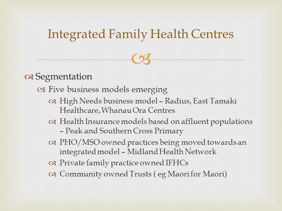 Segmentation Five business models emerging High Needs business model – Radius, East Tamaki Healthcare, Whanau Ora Centres Health Insurance models based on affluent populations – Peak and Southern Cross Primary PHO/MSO owned practices being moved towards an integrated model – Midland Health Network Private family practice owned IFHCs Community owned Trusts ( eg Maori for Maori) Integrated Family Health Centres