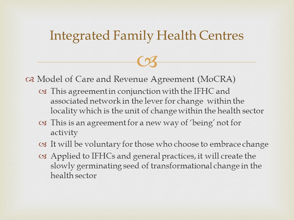 Model of Care and Revenue Agreement (MoCRA) This agreement in conjunction with the IFHC and associated network in the lever for change within the locality which is the unit of change within the health sector This is an agreement for a new way of being not for activity It will be voluntary for those who choose to embrace change Applied to IFHCs and general practices, it will create the slowly germinating seed of transformational change in the health sector Integrated Family Health Centres