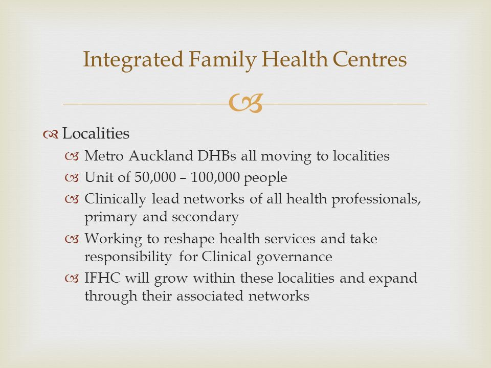 Localities Metro Auckland DHBs all moving to localities Unit of 50,000 – 100,000 people Clinically lead networks of all health professionals, primary and secondary Working to reshape health services and take responsibility for Clinical governance IFHC will grow within these localities and expand through their associated networks Integrated Family Health Centres