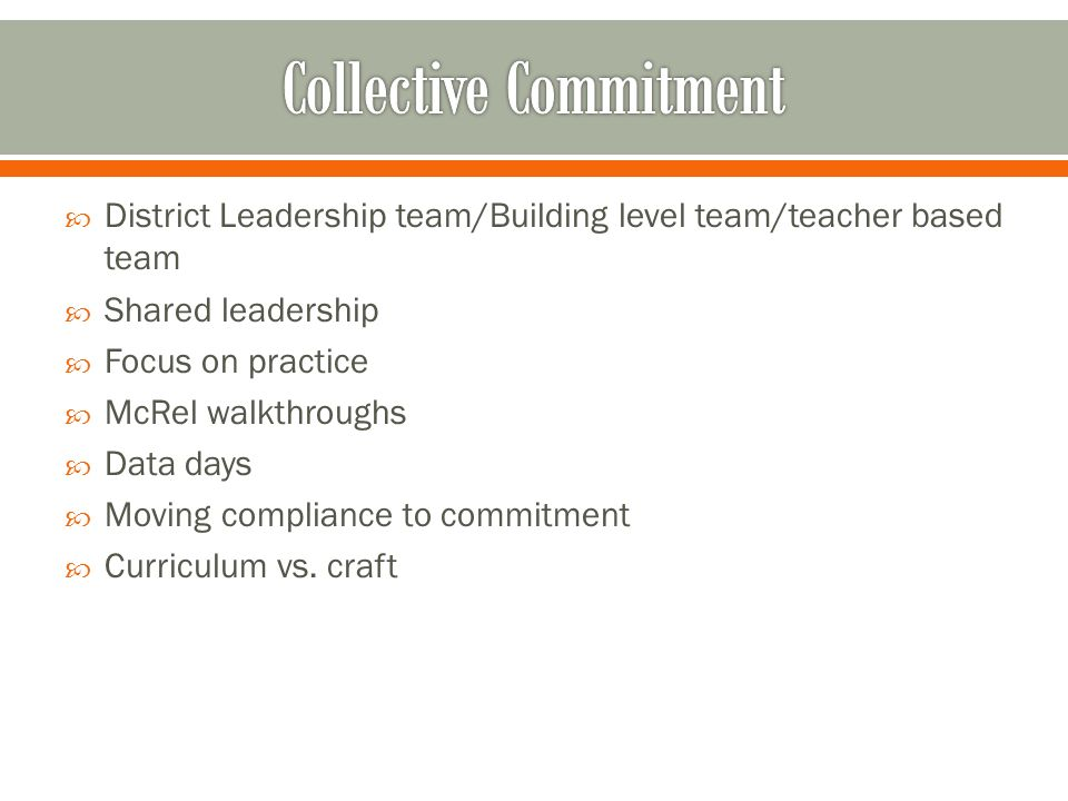 District Leadership team/Building level team/teacher based team Shared leadership Focus on practice McRel walkthroughs Data days Moving compliance to commitment Curriculum vs.