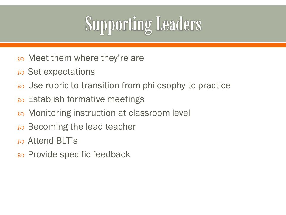 Meet them where theyre are Set expectations Use rubric to transition from philosophy to practice Establish formative meetings Monitoring instruction at classroom level Becoming the lead teacher Attend BLTs Provide specific feedback