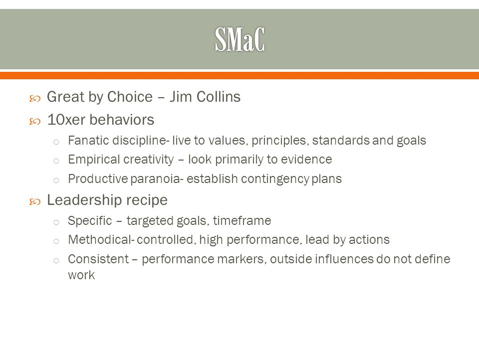 Great by Choice – Jim Collins 10xer behaviors o Fanatic discipline- live to values, principles, standards and goals o Empirical creativity – look primarily to evidence o Productive paranoia- establish contingency plans Leadership recipe o Specific – targeted goals, timeframe o Methodical- controlled, high performance, lead by actions o Consistent – performance markers, outside influences do not define work