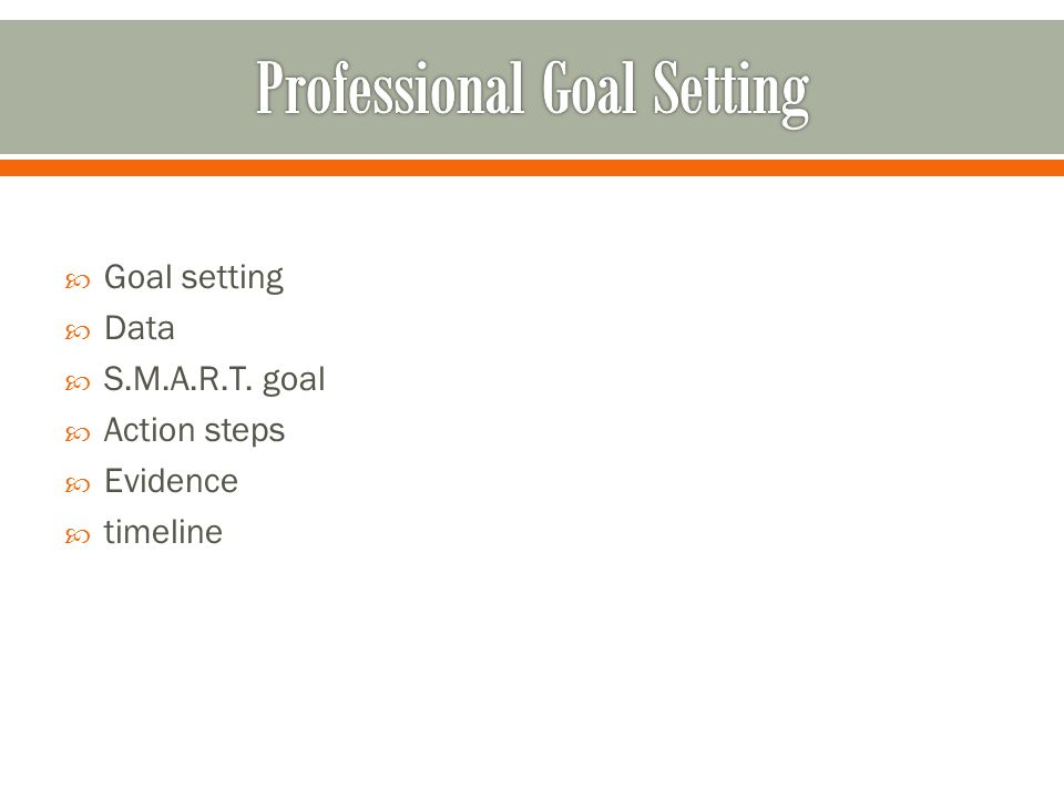 Goal setting Data S.M.A.R.T. goal Action steps Evidence timeline