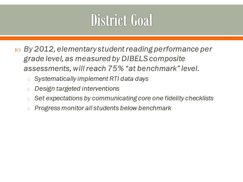 By 2012, elementary student reading performance per grade level, as measured by DIBELS composite assessments, will reach 75% at benchmark level.