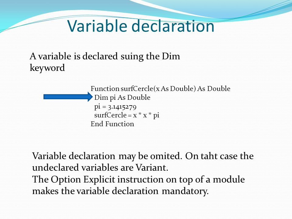 Variable declaration A variable is declared suing the Dim keyword Function surfCercle(x As Double) As Double Dim pi As Double pi = 3.1415279 surfCercle = x * x * pi End Function Variable declaration may be omited.