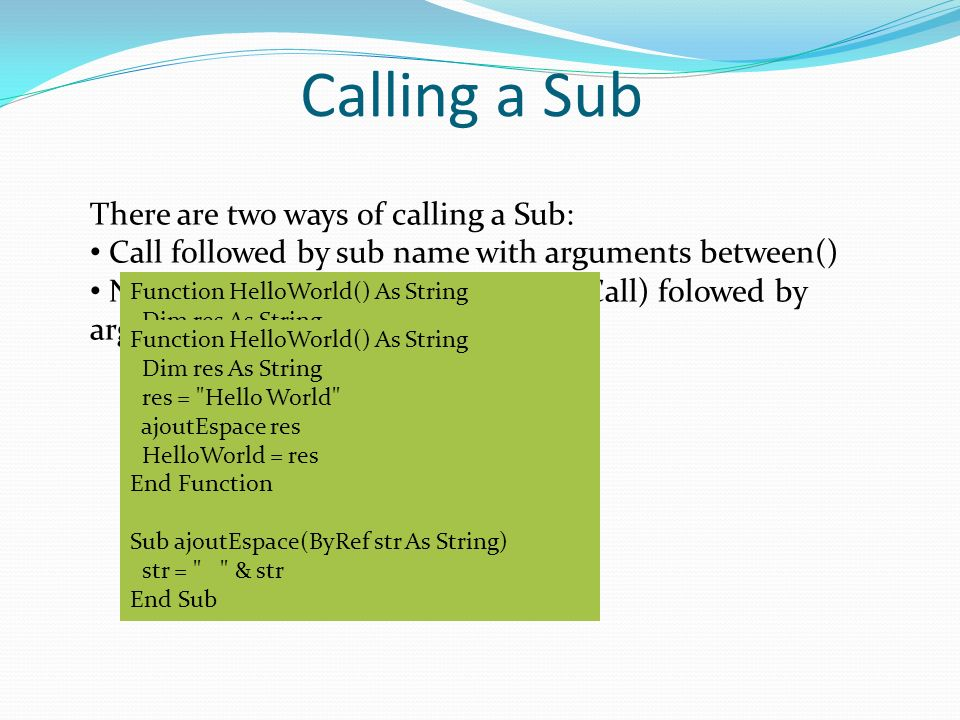 Calling a Sub There are two ways of calling a Sub: Call followed by sub name with arguments between() Nme of Sub (without the keyword Call) folowed by arguments separated by,, Function HelloWorld() As String Dim res As String res = Hello World Call ajoutEspace(res) HelloWorld = res End Function Sub ajoutEspace(ByRef str As String) str = & str End Sub Function HelloWorld() As String Dim res As String res = Hello World ajoutEspace res HelloWorld = res End Function Sub ajoutEspace(ByRef str As String) str = & str End Sub