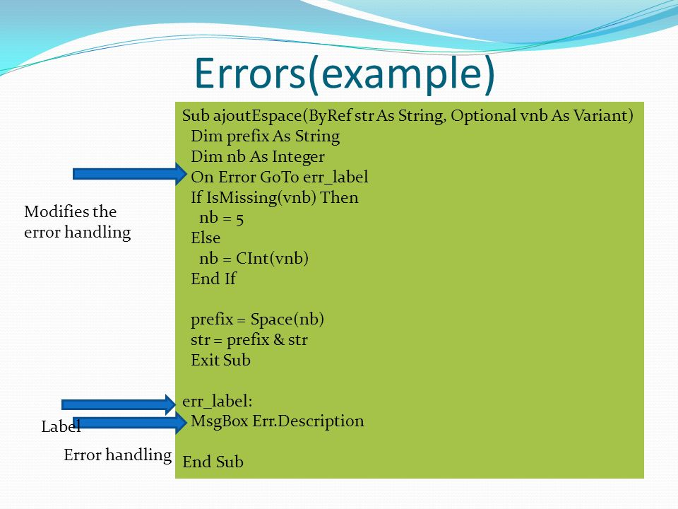 Errors(example) Sub ajoutEspace(ByRef str As String, Optional vnb As Variant) Dim prefix As String Dim nb As Integer On Error GoTo err_label If IsMissing(vnb) Then nb = 5 Else nb = CInt(vnb) End If prefix = Space(nb) str = prefix & str Exit Sub err_label: MsgBox Err.Description End Sub Modifies the error handling Label Error handling