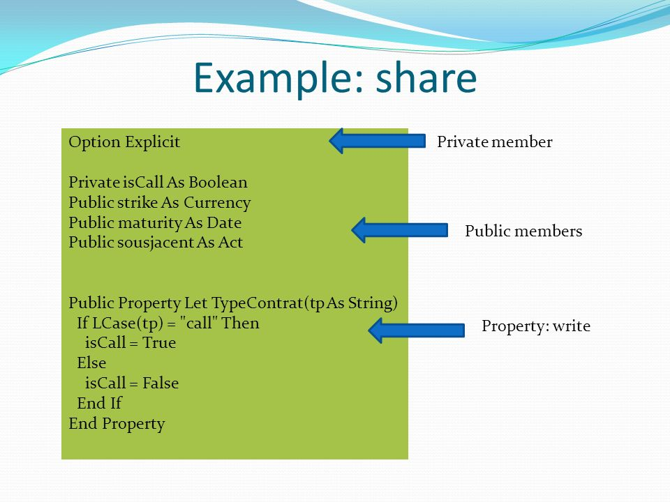 Example: share Option Explicit Private isCall As Boolean Public strike As Currency Public maturity As Date Public sousjacent As Act Public Property Let TypeContrat(tp As String) If LCase(tp) = call Then isCall = True Else isCall = False End If End Property Private member Property: write Public members