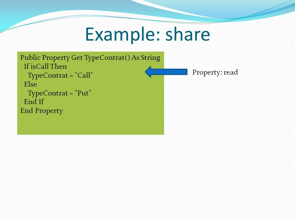 Example: share Public Property Get TypeContrat() As String If isCall Then TypeContrat = Call Else TypeContrat = Put End If End Property Property: read