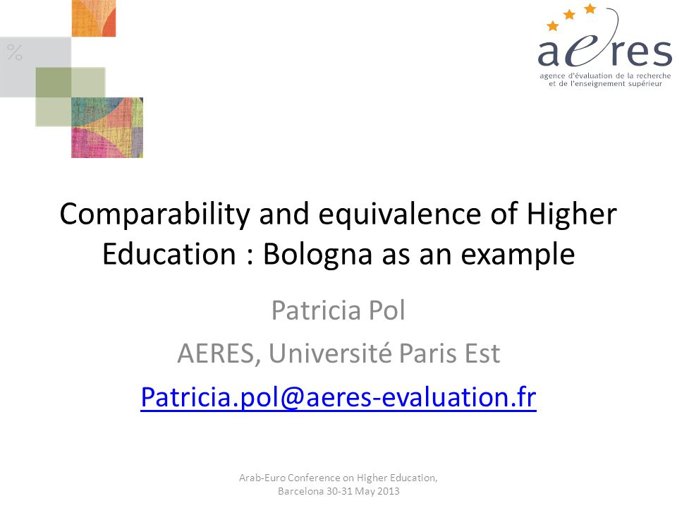 Comparability and equivalence of Higher Education : Bologna as an example Patricia Pol AERES, Université Paris Est Patricia.pol@aeres-evaluation.fr Arab-Euro Conference on Higher Education, Barcelona 30-31 May 2013