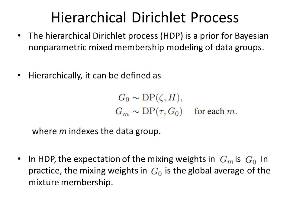 Hierarchical Dirichlet Process The hierarchical Dirichlet process (HDP) is a prior for Bayesian nonparametric mixed membership modeling of data groups