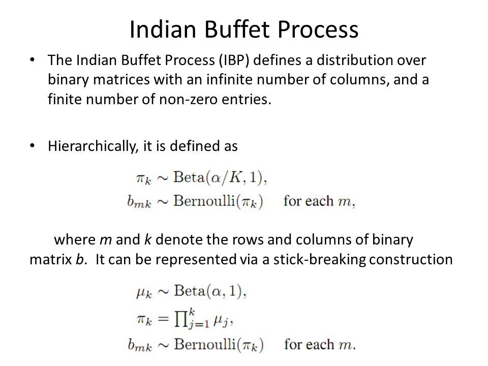 Indian Buffet Process The Indian Buffet Process (IBP) defines a distribution over binary matrices with an infinite number of columns, and a finite num