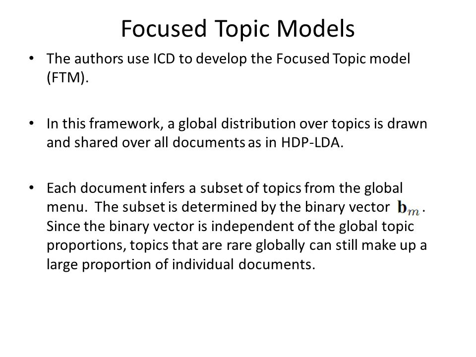 Focused Topic Models The authors use ICD to develop the Focused Topic model (FTM). In this framework, a global distribution over topics is drawn and s