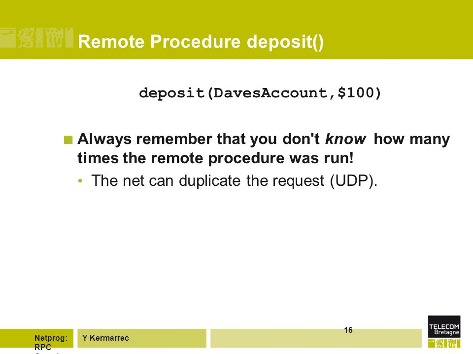 Y KermarrecNetprog: RPC Overvie w 16 Remote Procedure deposit() deposit(DavesAccount,$100) Always remember that you don t know how many times the remote procedure was run.