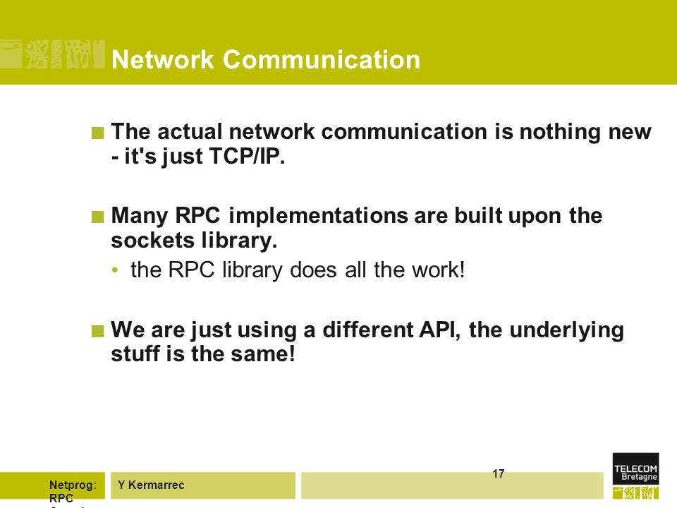 Y KermarrecNetprog: RPC Overvie w 17 Network Communication The actual network communication is nothing new - it s just TCP/IP.