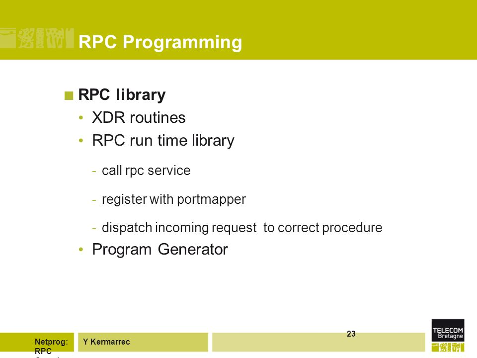 Y KermarrecNetprog: RPC Overvie w 23 RPC Programming RPC library XDR routines RPC run time library -call rpc service -register with portmapper -dispatch incoming request to correct procedure Program Generator