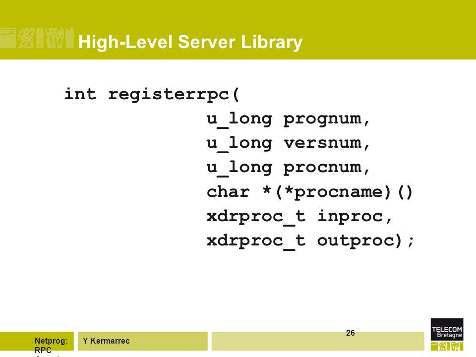 Y KermarrecNetprog: RPC Overvie w 26 High-Level Server Library int registerrpc( u_long prognum, u_long versnum, u_long procnum, char *(*procname)() xdrproc_t inproc, xdrproc_t outproc);