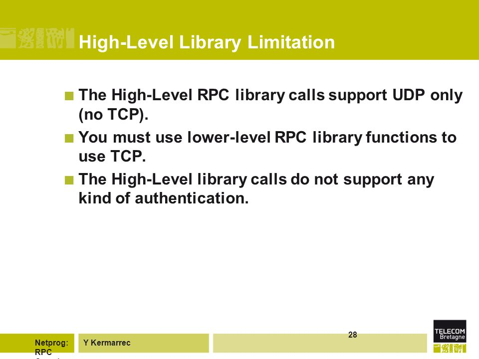 Y KermarrecNetprog: RPC Overvie w 28 High-Level Library Limitation The High-Level RPC library calls support UDP only (no TCP).
